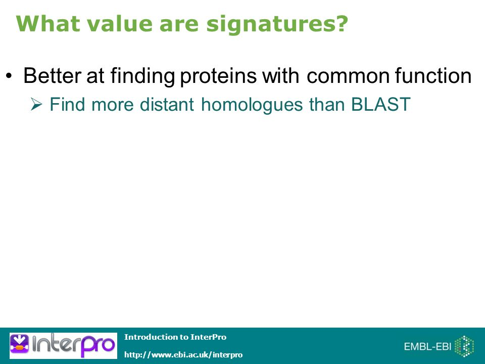 Introduction to InterPro http://www.ebi.ac.uk/interpro Better at finding proteins with common function What value are signatures.