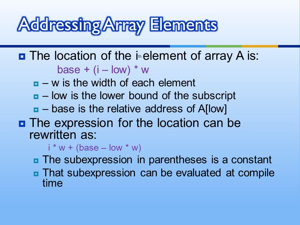  The location of the i th element of array A is: base + (i – low) * w  – w is the width of each element  – low is the lower bound of the subscript