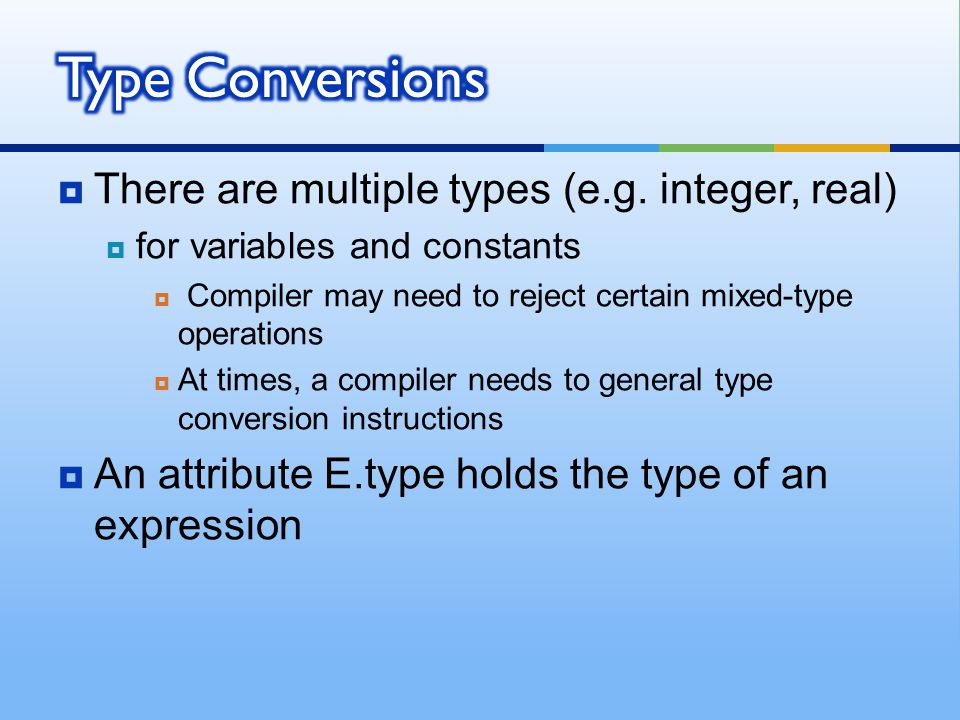  There are multiple types (e.g. integer, real)  for variables and constants  Compiler may need to reject certain mixed-type operations  At times,