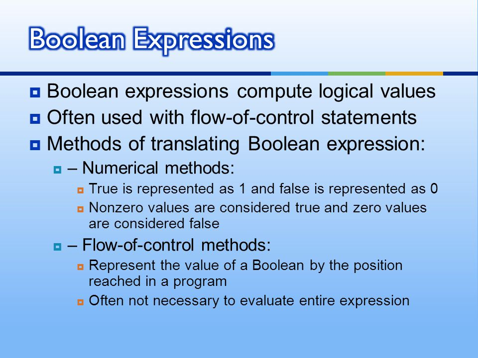  Boolean expressions compute logical values  Often used with flow-of-control statements  Methods of translating Boolean expression:  – Numerical methods:  True is represented as 1 and false is represented as 0  Nonzero values are considered true and zero values are considered false  – Flow-of-control methods:  Represent the value of a Boolean by the position reached in a program  Often not necessary to evaluate entire expression