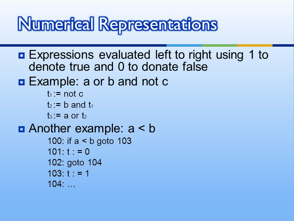  Expressions evaluated left to right using 1 to denote true and 0 to donate false  Example: a or b and not c t 1 := not c t 2 := b and t 1 t 3 := a or t 2  Another example: a < b 100: if a < b goto 103 101: t : = 0 102: goto 104 103: t : = 1 104: …