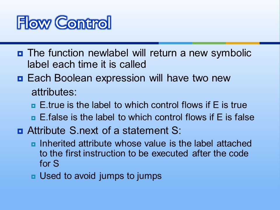  The function newlabel will return a new symbolic label each time it is called  Each Boolean expression will have two new attributes:  E.true is the label to which control flows if E is true  E.false is the label to which control flows if E is false  Attribute S.next of a statement S:  Inherited attribute whose value is the label attached to the first instruction to be executed after the code for S  Used to avoid jumps to jumps