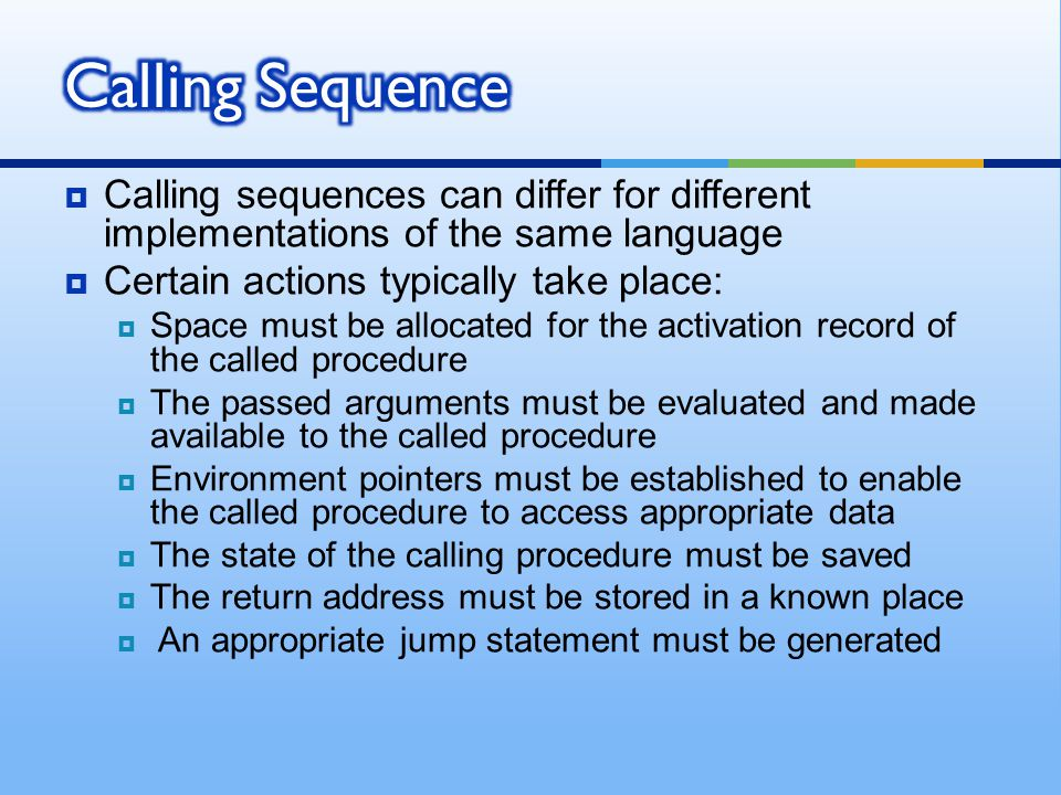  Calling sequences can differ for different implementations of the same language  Certain actions typically take place:  Space must be allocated for the activation record of the called procedure  The passed arguments must be evaluated and made available to the called procedure  Environment pointers must be established to enable the called procedure to access appropriate data  The state of the calling procedure must be saved  The return address must be stored in a known place  An appropriate jump statement must be generated