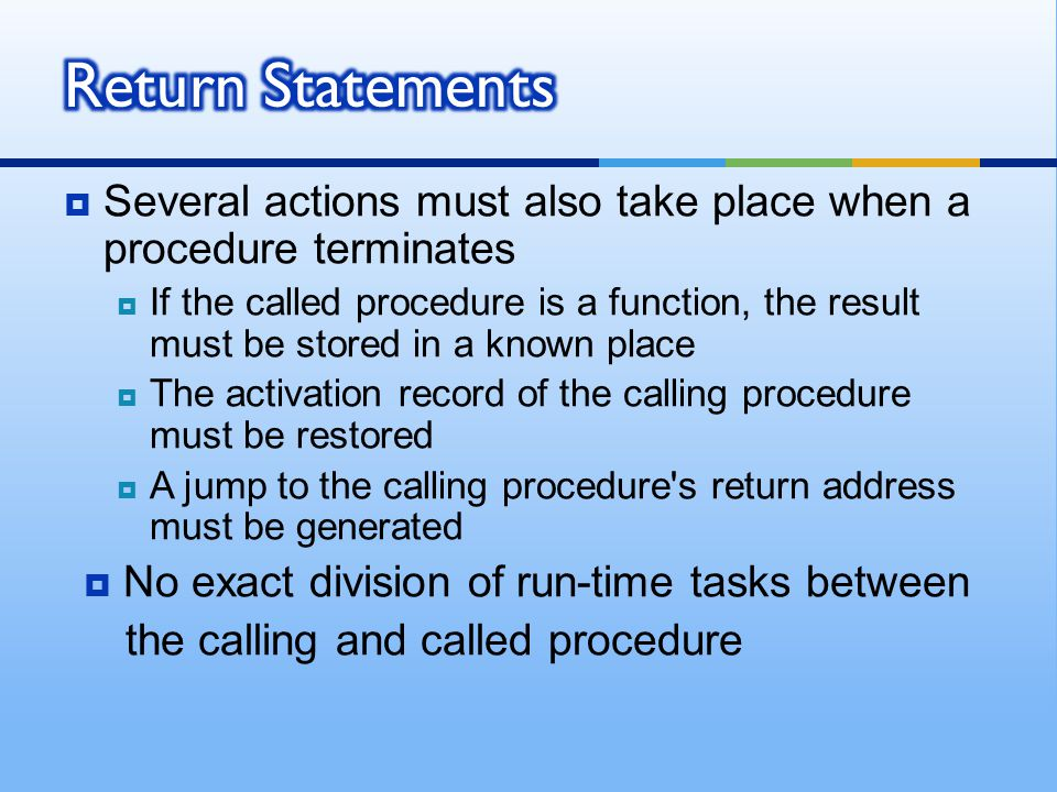  Several actions must also take place when a procedure terminates  If the called procedure is a function, the result must be stored in a known place