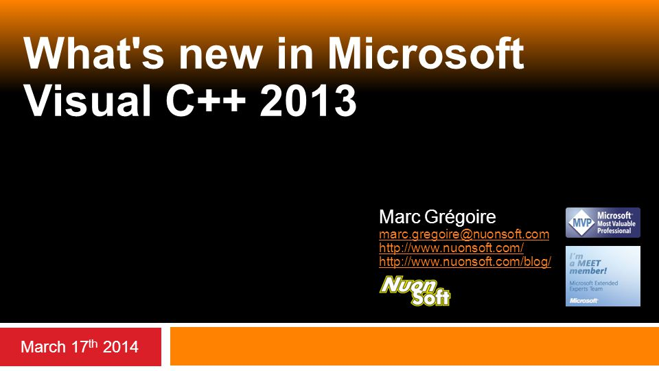 What's new in Microsoft Visual C++ 2013 March 17 th 2014 Marc Grégoire marc.gregoire@nuonsoft.com http://www.nuonsoft.com/ http://www.nuonsoft.com/blo