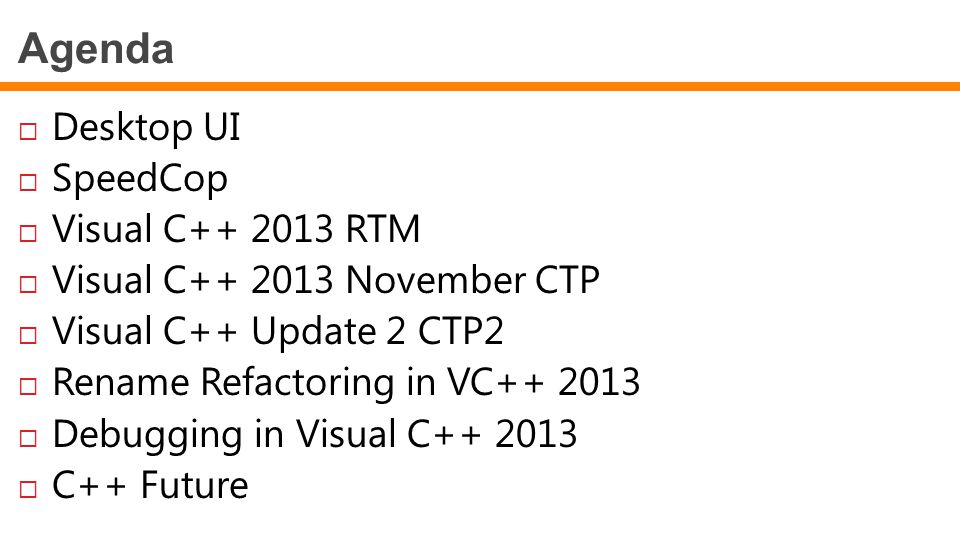 Agenda  Desktop UI  SpeedCop  Visual C++ 2013 RTM  Visual C++ 2013 November CTP  Visual C++ Update 2 CTP2  Rename Refactoring in VC++ 2013  Deb