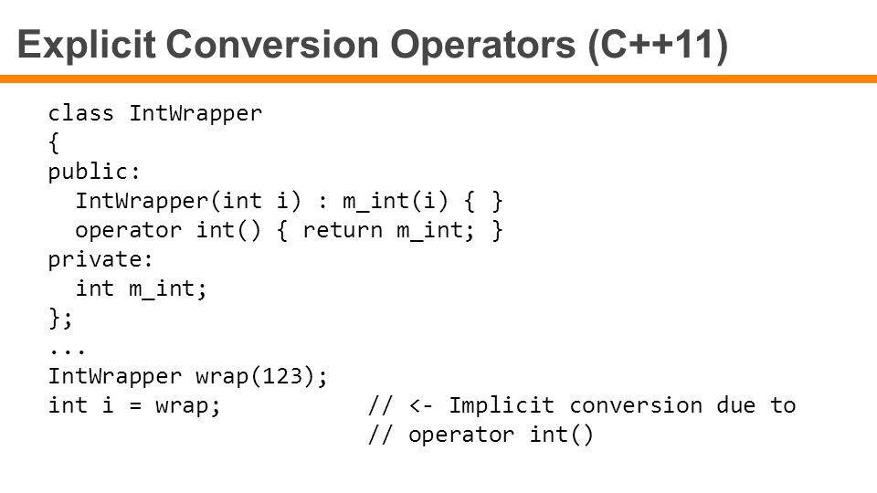 Explicit Conversion Operators (C++11) class IntWrapper { public: IntWrapper(int i) : m_int(i) { } operator int() { return m_int; } private: int m_int;