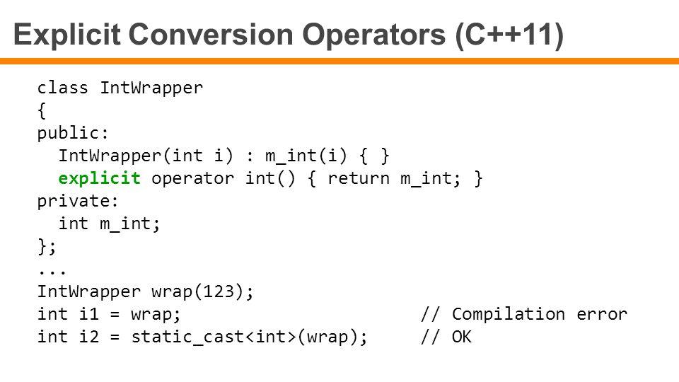 Explicit Conversion Operators (C++11) class IntWrapper { public: IntWrapper(int i) : m_int(i) { } explicit operator int() { return m_int; } private: i
