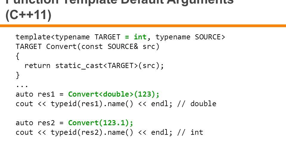 Function Template Default Arguments (C++11) template TARGET Convert(const SOURCE& src) { return static_cast (src); }... auto res1 = Convert (123); cou
