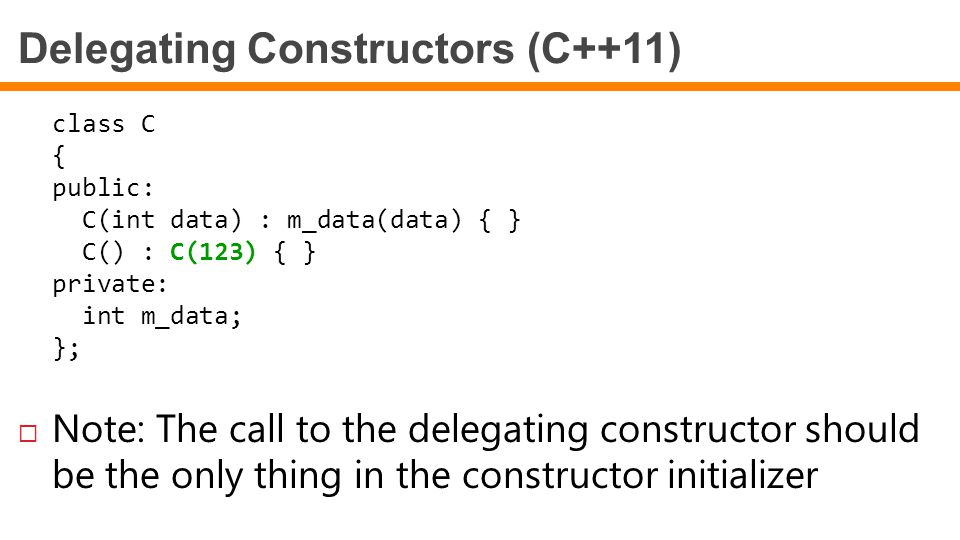 Delegating Constructors (C++11) class C { public: C(int data) : m_data(data) { } C() : C(123) { } private: int m_data; };  Note: The call to the dele