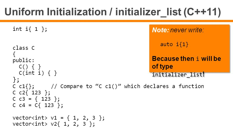Uniform Initialization / initializer_list (C++11) int i{ 1 }; class C { public: C() { } C(int i) { } }; C c1{};// Compare to C c1() which declares a function C c2{ 123 }; C c3 = { 123 }; C c4 = C{ 123 }; vector v1 = { 1, 2, 3 }; vector v2{ 1, 2, 3 }; Note: never write: auto i{1} Because then i will be of type initializer_list .