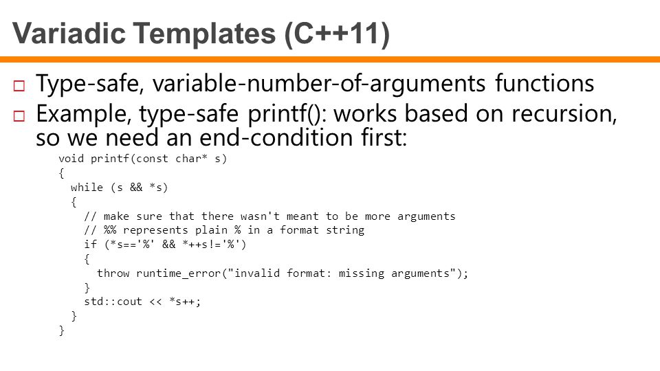 Variadic Templates (C++11)  Type-safe, variable-number-of-arguments functions  Example, type-safe printf(): works based on recursion, so we need an end-condition first: void printf(const char* s) { while (s && *s) { // make sure that there wasn t meant to be more arguments // % represents plain % in a format string if (*s== % && *++s!= % ) { throw runtime_error( invalid format: missing arguments ); } std::cout << *s++; }