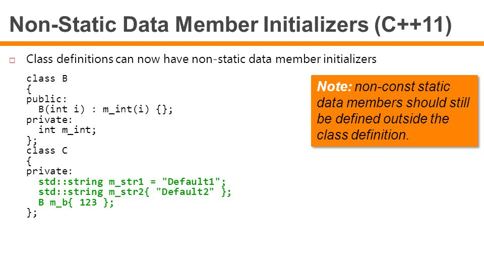 Non-Static Data Member Initializers (C++11)  Class definitions can now have non-static data member initializers class B { public: B(int i) : m_int(i) {}; private: int m_int; }; class C { private: std::string m_str1 = Default1 ; std::string m_str2{ Default2 }; B m_b{ 123 }; }; Note: non-const static data members should still be defined outside the class definition.