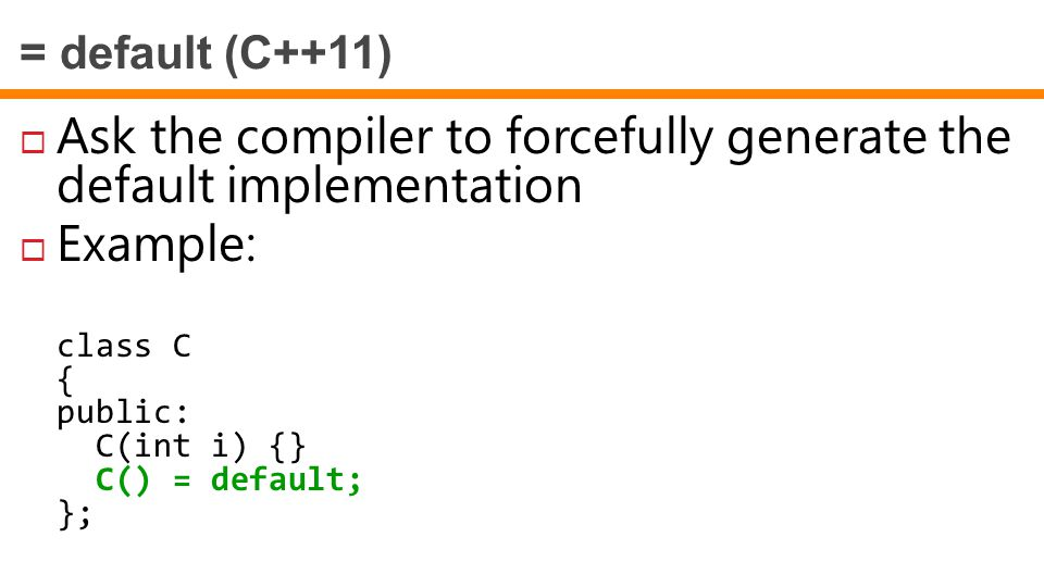 = default (C++11)  Ask the compiler to forcefully generate the default implementation  Example: class C { public: C(int i) {} C() = default; };