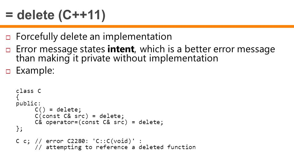 = delete (C++11)  Forcefully delete an implementation  Error message states intent, which is a better error message than making it private without implementation  Example: class C { public: C() = delete; C(const C& src) = delete; C& operator=(const C& src) = delete; }; C c;// error C2280: C::C(void) : // attempting to reference a deleted function