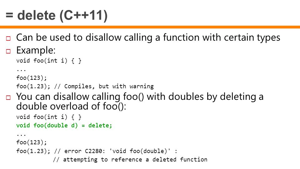 = delete (C++11)  Can be used to disallow calling a function with certain types  Example: void foo(int i) { }... foo(123); foo(1.23); // Compiles, b