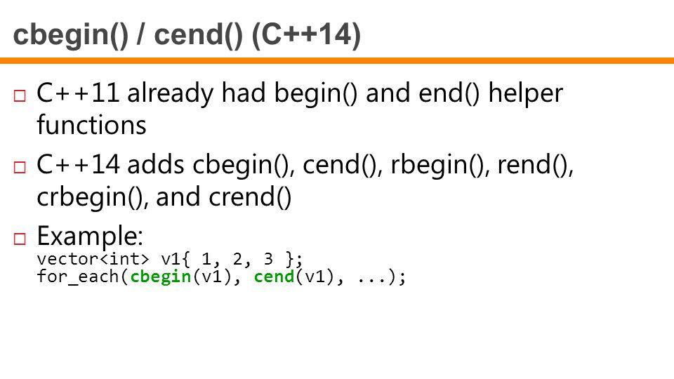 cbegin() / cend() (C++14)  C++11 already had begin() and end() helper functions  C++14 adds cbegin(), cend(), rbegin(), rend(), crbegin(), and crend
