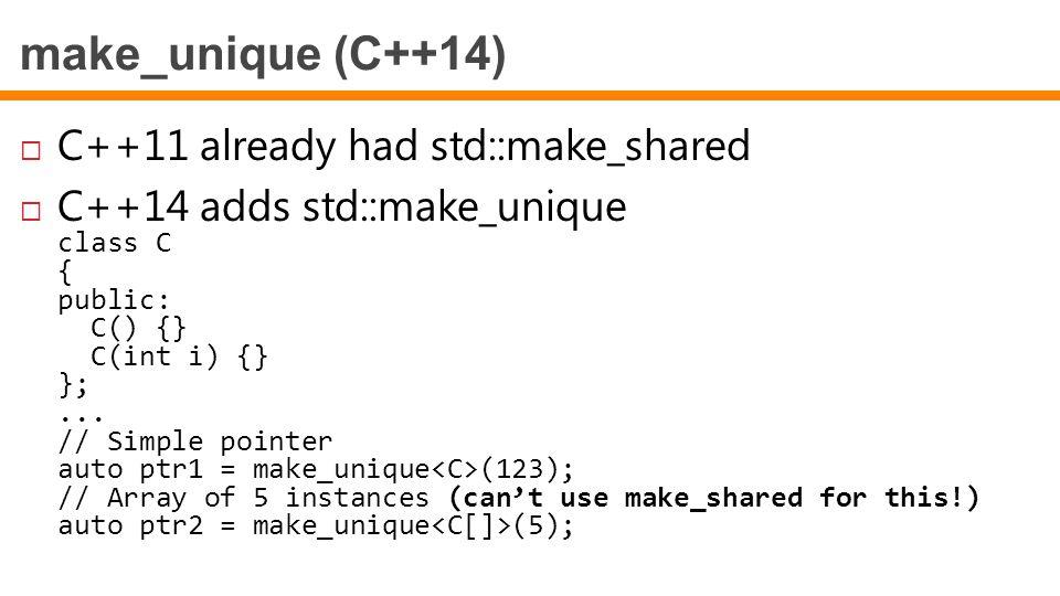 make_unique (C++14)  C++11 already had std::make_shared  C++14 adds std::make_unique class C { public: C() {} C(int i) {} };... // Simple pointer au