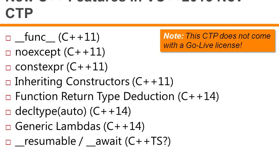 New C++ Features in VC++2013 Nov CTP  __func__ (C++11)  noexcept (C++11)  constexpr (C++11)  Inheriting Constructors (C++11)  Function Return Type Deduction (C++14)  decltype(auto) (C++14)  Generic Lambdas (C++14)  __resumable / __await (C++TS?) Note: This CTP does not come with a Go-Live license!