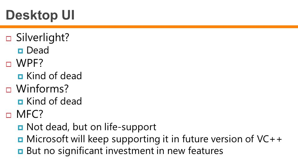  Silverlight?  Dead  WPF?  Kind of dead  Winforms?  Kind of dead  MFC?  Not dead, but on life-support  Microsoft will keep supporting it in f