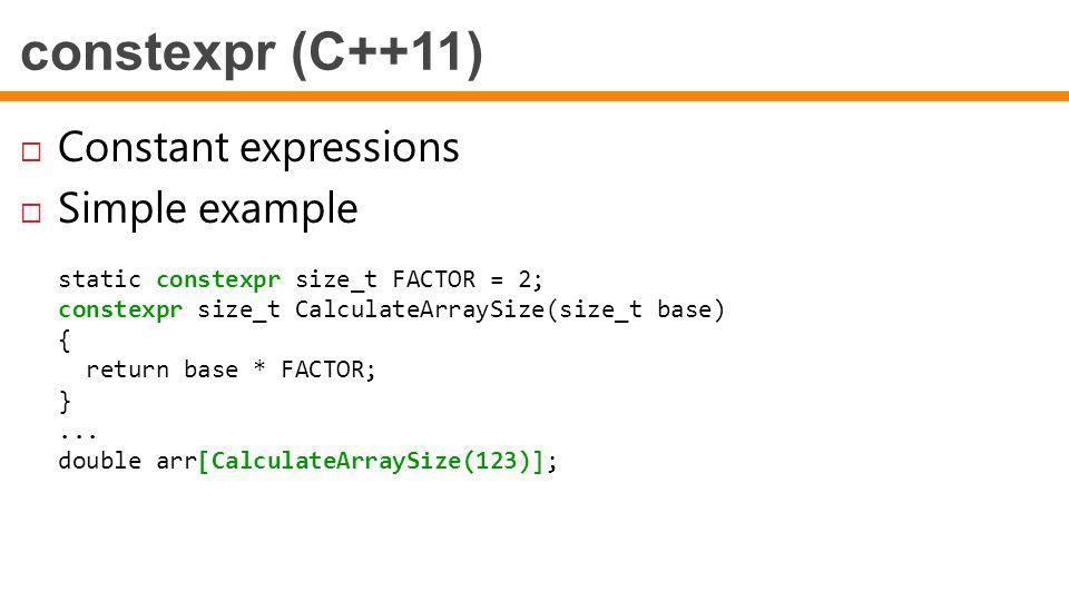 constexpr (C++11)  Constant expressions  Simple example static constexpr size_t FACTOR = 2; constexpr size_t CalculateArraySize(size_t base) { retur