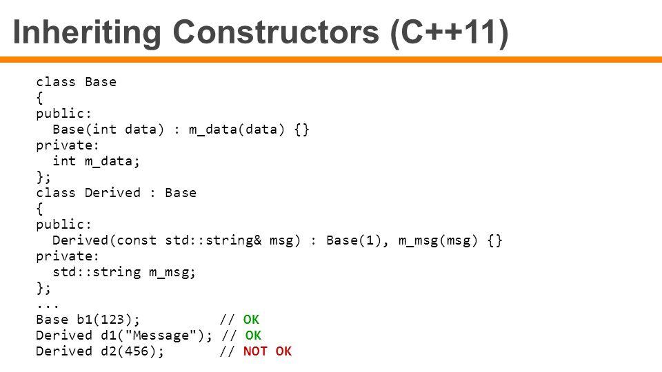 Inheriting Constructors (C++11) class Base { public: Base(int data) : m_data(data) {} private: int m_data; }; class Derived : Base { public: Derived(c