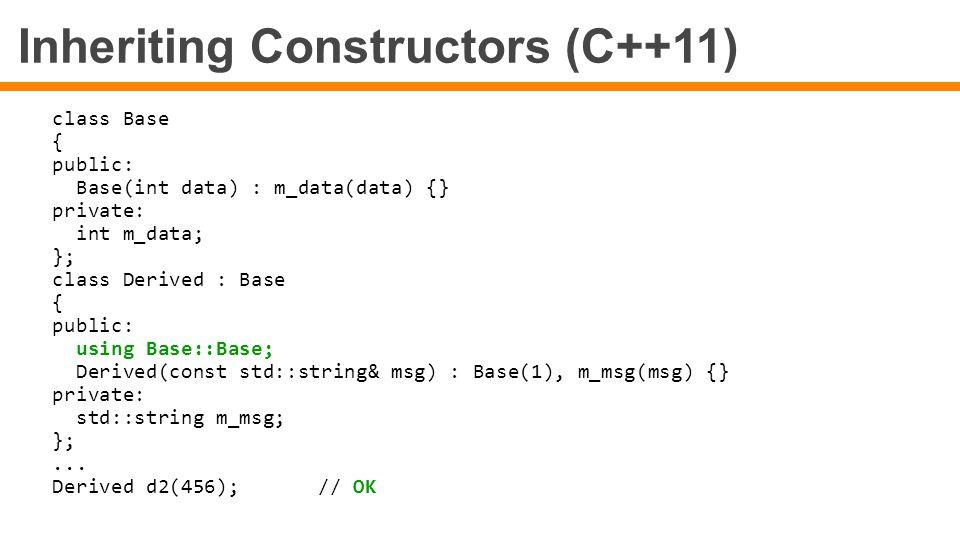 Inheriting Constructors (C++11) class Base { public: Base(int data) : m_data(data) {} private: int m_data; }; class Derived : Base { public: using Bas