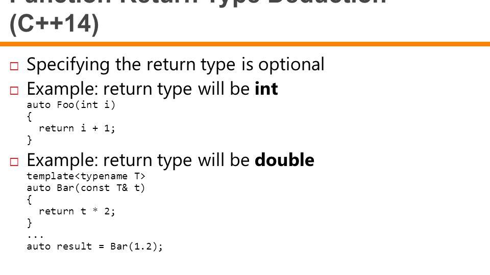 Function Return Type Deduction (C++14)  Specifying the return type is optional  Example: return type will be int auto Foo(int i) { return i + 1; } 