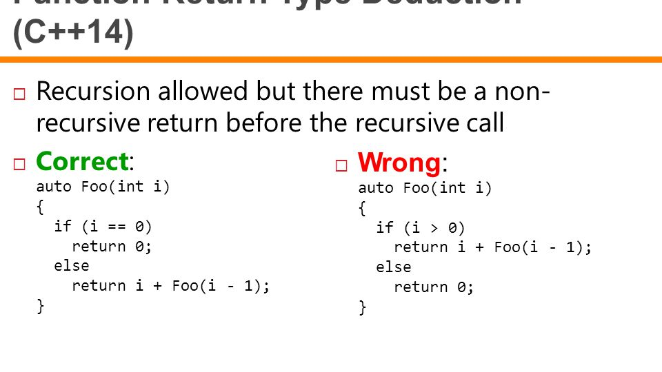 Function Return Type Deduction (C++14)  Recursion allowed but there must be a non- recursive return before the recursive call  Correct: auto Foo(int i) { if (i == 0) return 0; else return i + Foo(i - 1); }  Wrong: auto Foo(int i) { if (i > 0) return i + Foo(i - 1); else return 0; }