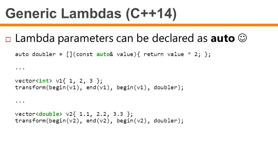 Generic Lambdas (C++14)  Lambda parameters can be declared as auto auto doubler = [](const auto& value){ return value * 2; };... vector v1{ 1, 2, 3 }