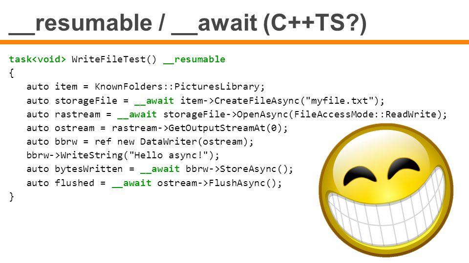 __resumable / __await (C++TS?) task WriteFileTest() __resumable { auto item = KnownFolders::PicturesLibrary; auto storageFile = __await item->CreateFi
