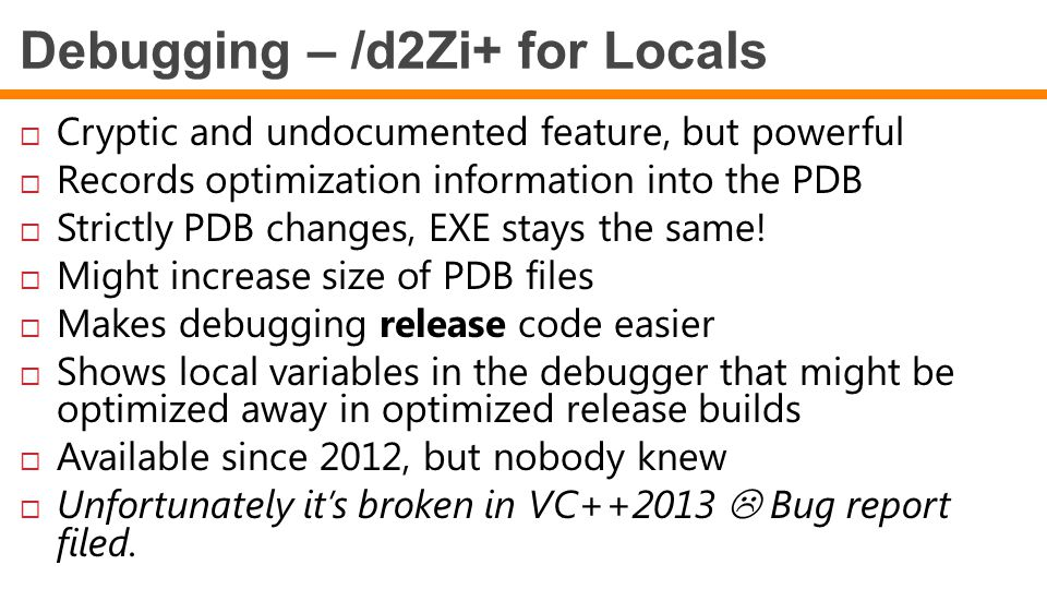 Debugging – /d2Zi+ for Locals  Cryptic and undocumented feature, but powerful  Records optimization information into the PDB  Strictly PDB changes,