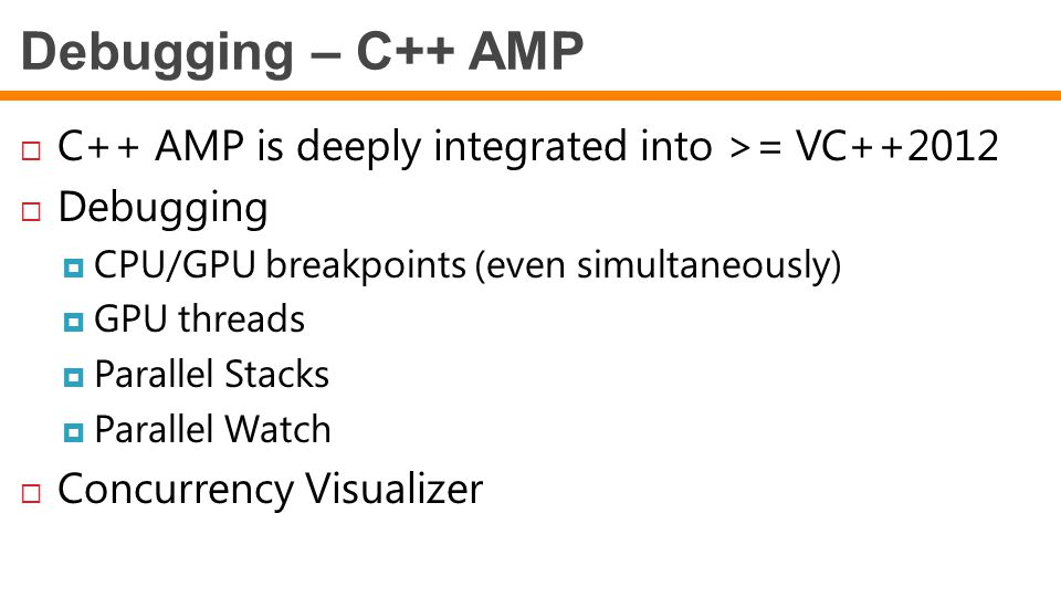 Debugging – C++ AMP  C++ AMP is deeply integrated into >= VC++2012  Debugging  CPU/GPU breakpoints (even simultaneously)  GPU threads  Parallel Stacks  Parallel Watch  Concurrency Visualizer