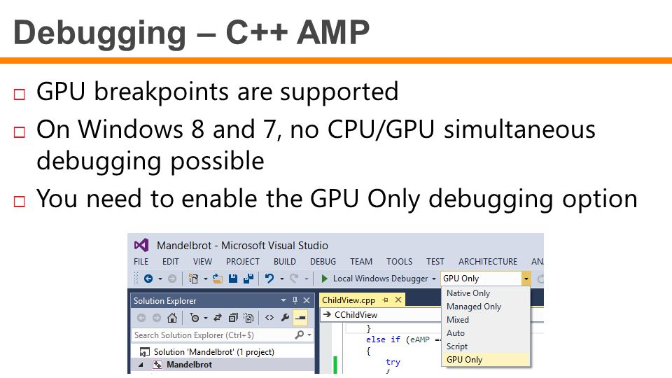 Debugging – C++ AMP  GPU breakpoints are supported  On Windows 8 and 7, no CPU/GPU simultaneous debugging possible  You need to enable the GPU Only debugging option