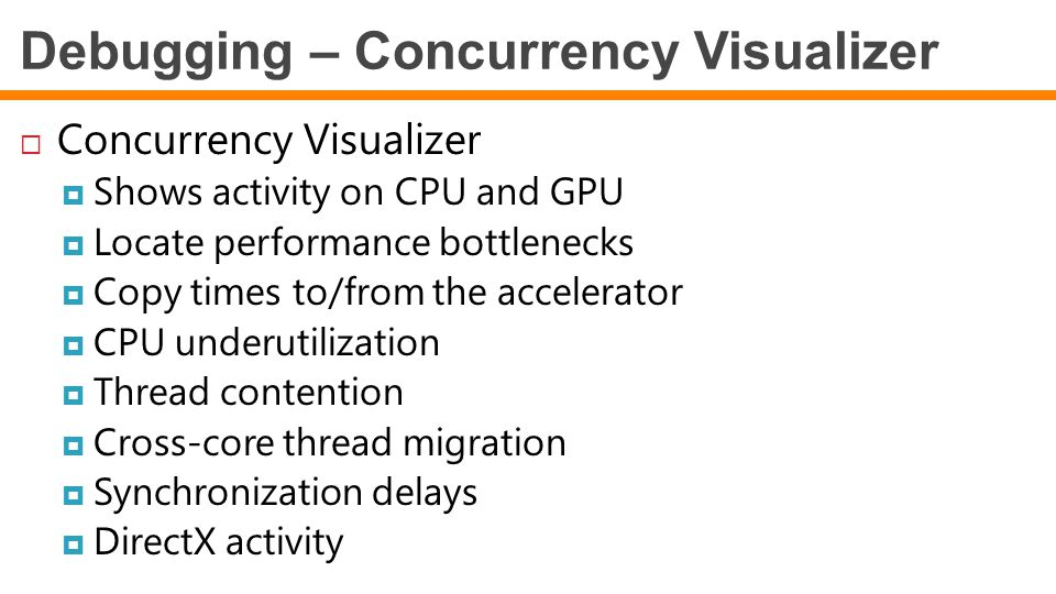 Debugging – Concurrency Visualizer  Concurrency Visualizer  Shows activity on CPU and GPU  Locate performance bottlenecks  Copy times to/from the accelerator  CPU underutilization  Thread contention  Cross-core thread migration  Synchronization delays  DirectX activity