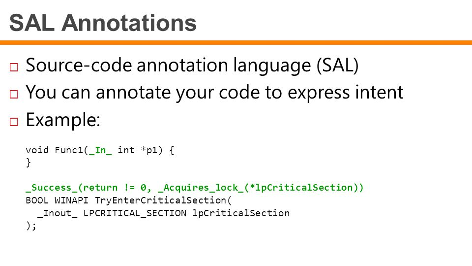SAL Annotations  Source-code annotation language (SAL)  You can annotate your code to express intent  Example: void Func1(_In_ int *p1) { } _Success_(return != 0, _Acquires_lock_(*lpCriticalSection)) BOOL WINAPI TryEnterCriticalSection( _Inout_ LPCRITICAL_SECTION lpCriticalSection );