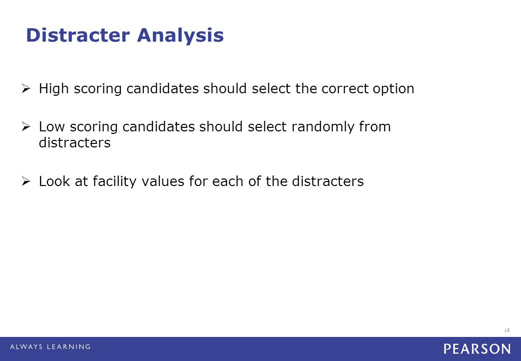 18 Distracter Analysis  High scoring candidates should select the correct option  Low scoring candidates should select randomly from distracters  Look at facility values for each of the distracters