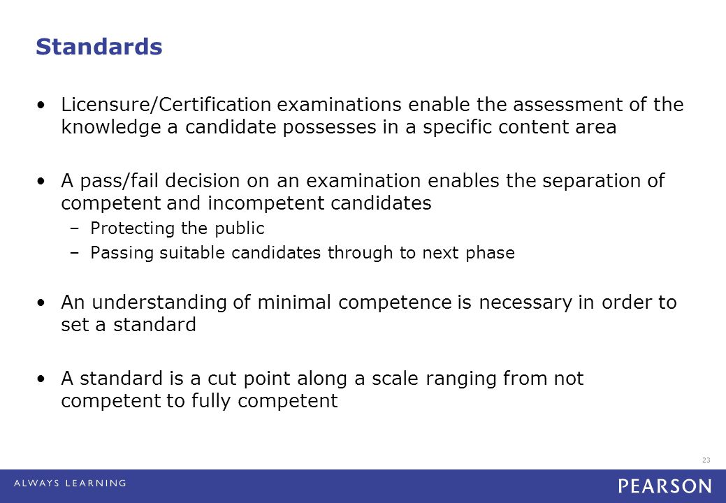 23 Standards Licensure/Certification examinations enable the assessment of the knowledge a candidate possesses in a specific content area A pass/fail decision on an examination enables the separation of competent and incompetent candidates –Protecting the public –Passing suitable candidates through to next phase An understanding of minimal competence is necessary in order to set a standard A standard is a cut point along a scale ranging from not competent to fully competent
