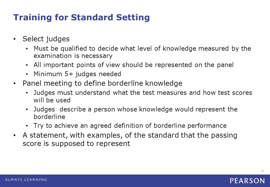 27 Training for Standard Setting Select judges Must be qualified to decide what level of knowledge measured by the examination is necessary All import