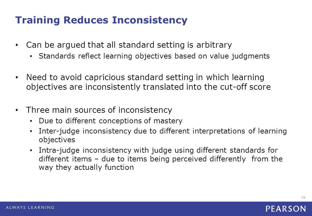 28 Training Reduces Inconsistency Can be argued that all standard setting is arbitrary Standards reflect learning objectives based on value judgments Need to avoid capricious standard setting in which learning objectives are inconsistently translated into the cut-off score Three main sources of inconsistency Due to different conceptions of mastery Inter-judge inconsistency due to different interpretations of learning objectives Intra-judge inconsistency with judge using different standards for different items – due to items being perceived differently from the way they actually function