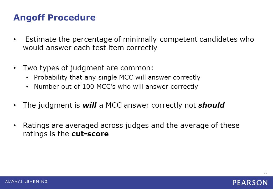 30 Angoff Procedure Estimate the percentage of minimally competent candidates who would answer each test item correctly Two types of judgment are common: Probability that any single MCC will answer correctly Number out of 100 MCC's who will answer correctly The judgment is will a MCC answer correctly not should Ratings are averaged across judges and the average of these ratings is the cut-score
