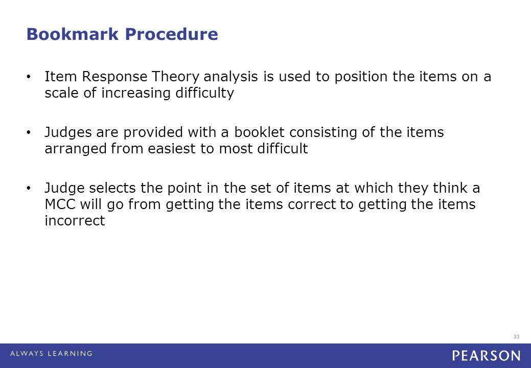 33 Bookmark Procedure Item Response Theory analysis is used to position the items on a scale of increasing difficulty Judges are provided with a booklet consisting of the items arranged from easiest to most difficult Judge selects the point in the set of items at which they think a MCC will go from getting the items correct to getting the items incorrect