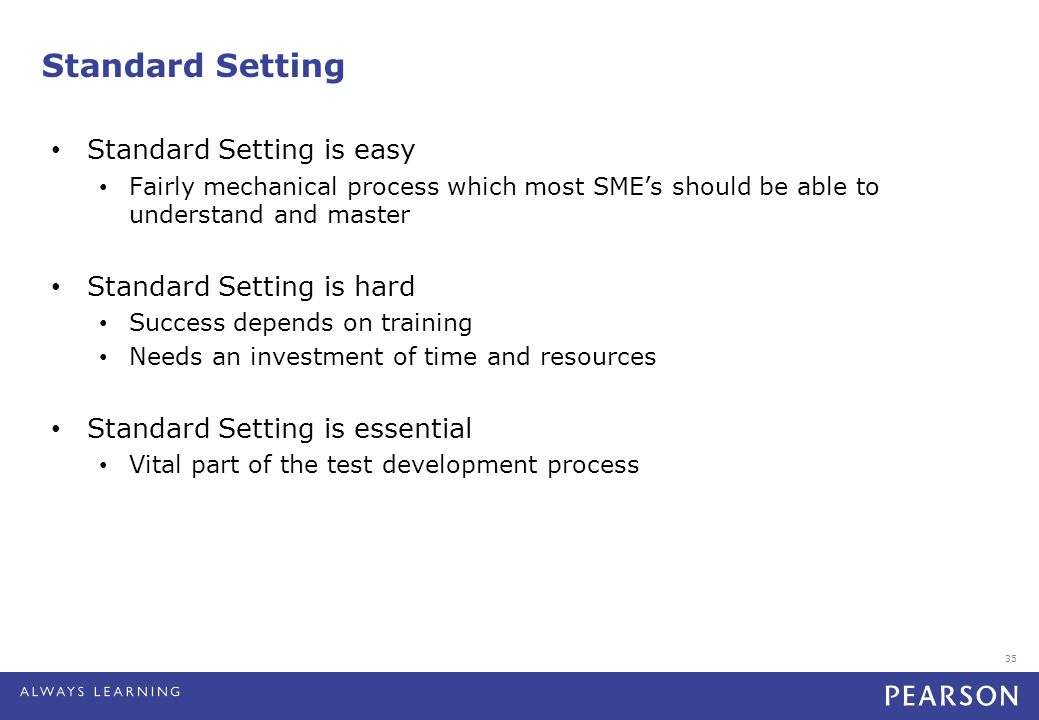 35 Standard Setting Standard Setting is easy Fairly mechanical process which most SME's should be able to understand and master Standard Setting is hard Success depends on training Needs an investment of time and resources Standard Setting is essential Vital part of the test development process