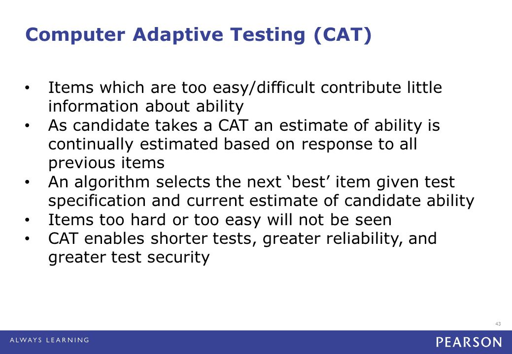 43 Computer Adaptive Testing (CAT) Items which are too easy/difficult contribute little information about ability As candidate takes a CAT an estimate of ability is continually estimated based on response to all previous items An algorithm selects the next 'best' item given test specification and current estimate of candidate ability Items too hard or too easy will not be seen CAT enables shorter tests, greater reliability, and greater test security