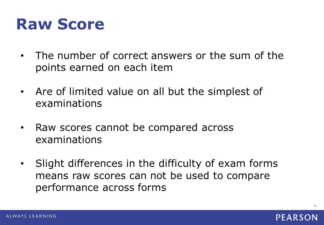 46 Raw Score The number of correct answers or the sum of the points earned on each item Are of limited value on all but the simplest of examinations Raw scores cannot be compared across examinations Slight differences in the difficulty of exam forms means raw scores can not be used to compare performance across forms