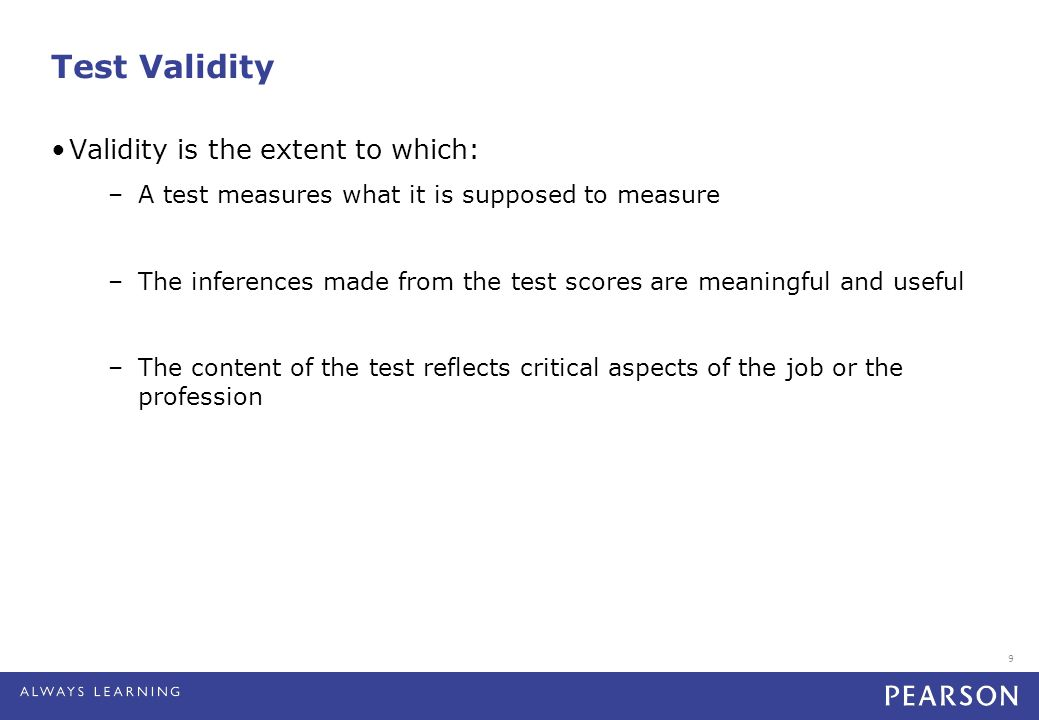 9 Test Validity Validity is the extent to which: –A test measures what it is supposed to measure –The inferences made from the test scores are meaningful and useful –The content of the test reflects critical aspects of the job or the profession