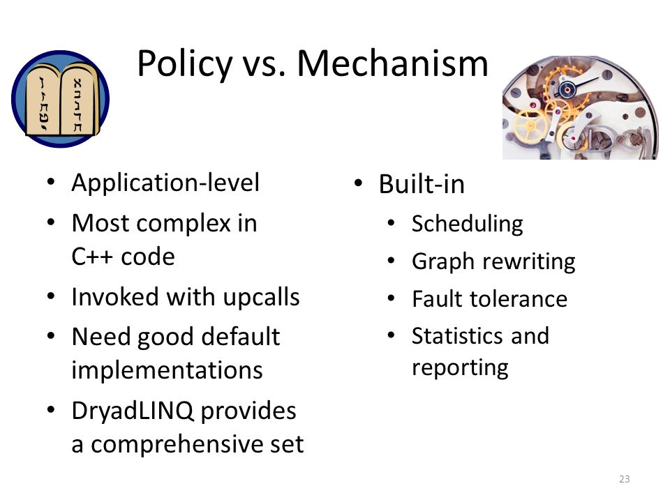 Policy vs. Mechanism 23 Application-level Most complex in C++ code Invoked with upcalls Need good default implementations DryadLINQ provides a compreh