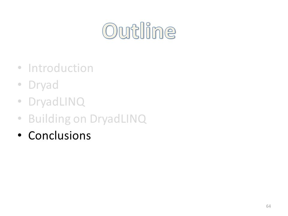 Introduction Dryad DryadLINQ Building on DryadLINQ Conclusions 64