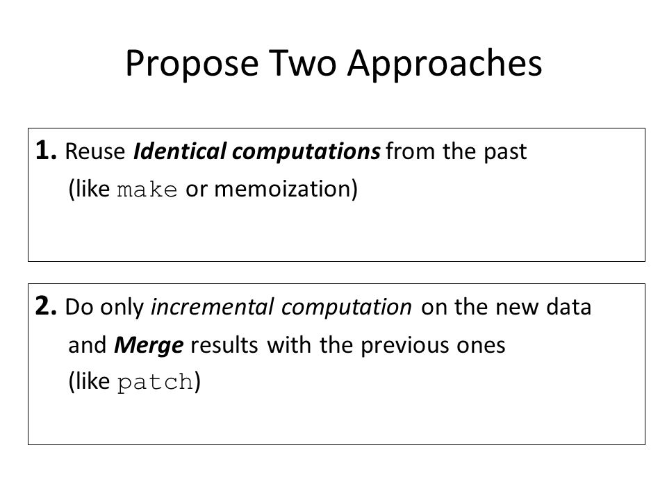 Propose Two Approaches 1. Reuse Identical computations from the past (like make or memoization) 2. Do only incremental computation on the new data and
