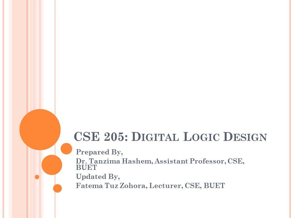 CSE 205: D IGITAL L OGIC D ESIGN Prepared By, Dr. Tanzima Hashem, Assistant Professor, CSE, BUET Updated By, Fatema Tuz Zohora, Lecturer, CSE, BUET